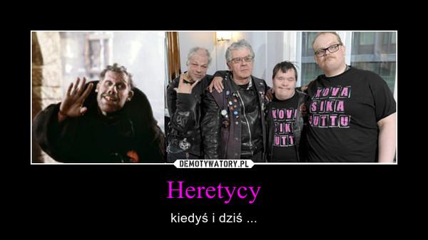 Heretycy – kiedyś i dziś ...