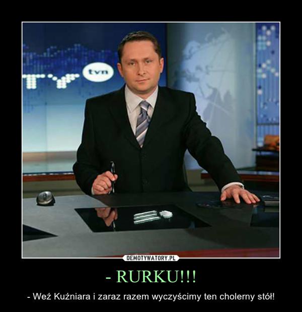 - RURKU!!! – - Weź Kuźniara i zaraz razem wyczyścimy ten cholerny stół!