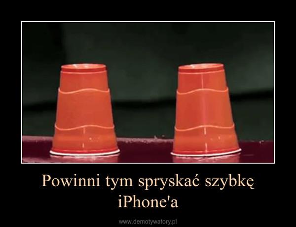 Powinni tym spryskać szybkę iPhone'a –