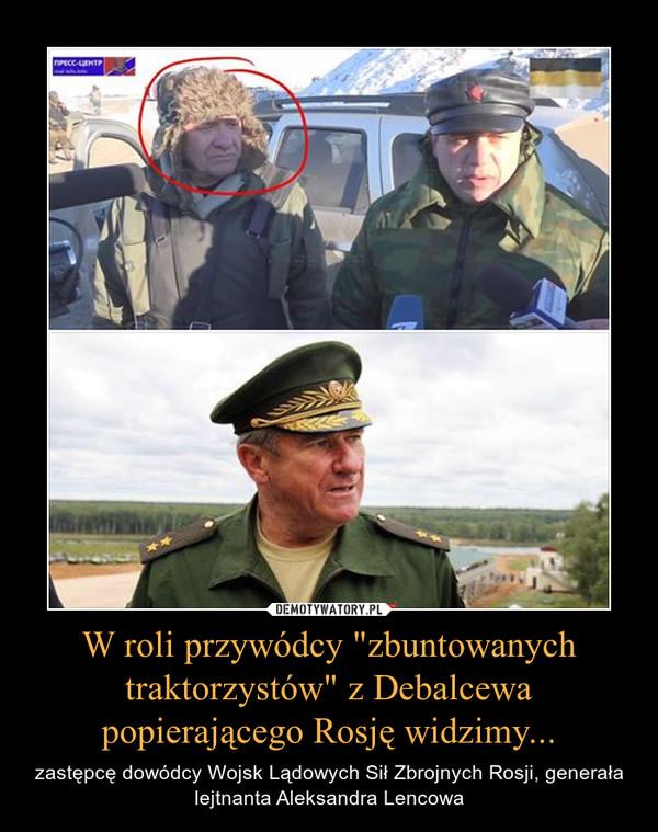 """W roli przywódcy """"zbuntowanych traktorzystów"""" z Debalcewa popierającego Rosję widzimy... – zastępcę dowódcy Wojsk Lądowych Sił Zbrojnych Rosji, generała lejtnanta Aleksandra Lencowa"""