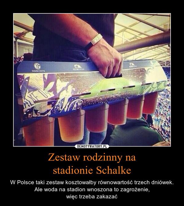 Zestaw rodzinny nastadionie Schalke – W Polsce taki zestaw kosztowałby równowartość trzech dniówek. Ale woda na stadion wnoszona to zagrożenie,więc trzeba zakazać