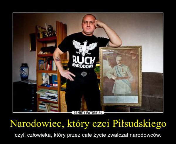 Narodowiec, który czci Piłsudskiego – czyli człowieka, który przez całe życie zwalczał narodowców.