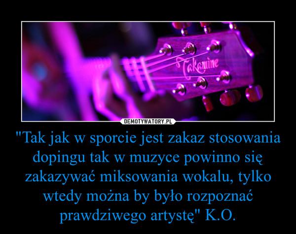 """""""Tak jak w sporcie jest zakaz stosowania dopingu tak w muzyce powinno się zakazywać miksowania wokalu, tylko wtedy można by było rozpoznać prawdziwego artystę"""" K.O. –"""
