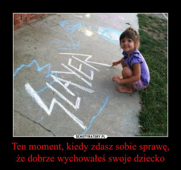 Ten moment, kiedy zdasz sobie sprawę, że dobrze wychowałeś swoje dziecko –