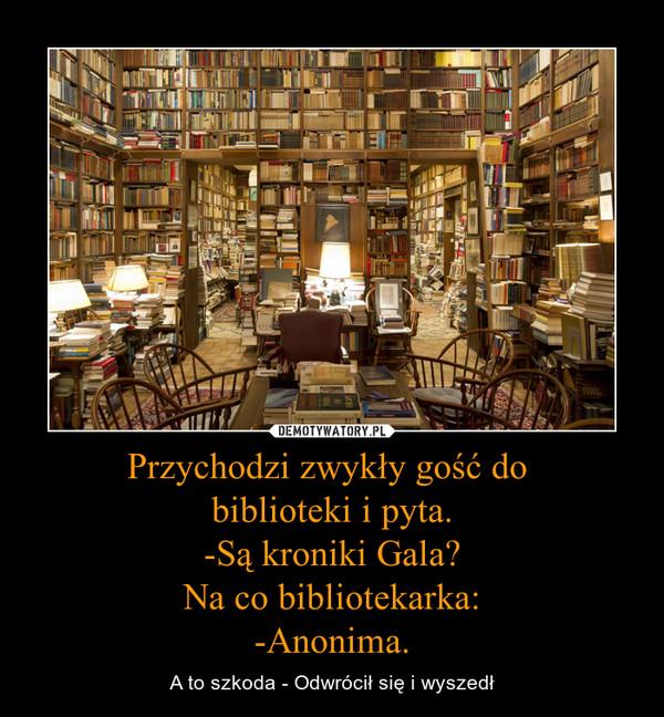Przychodzi zwykły gość do biblioteki i pyta.-Są kroniki Gala?Na co bibliotekarka:-Anonima. – A to szkoda - Odwrócił się i wyszedł