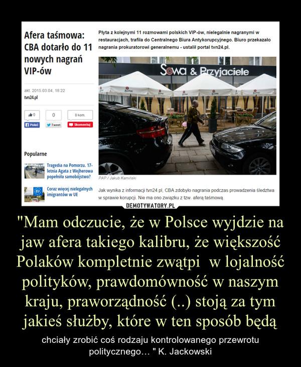"""""""Mam odczucie, że w Polsce wyjdzie na jaw afera takiego kalibru, że większość Polaków kompletnie zwątpi  w lojalność polityków, prawdomówność w naszym kraju, praworządność (..) stoją za tym jakieś służby, które w ten sposób będą – chciały zrobić coś rodzaju kontrolowanego przewrotu politycznego… """" K. Jackowski"""