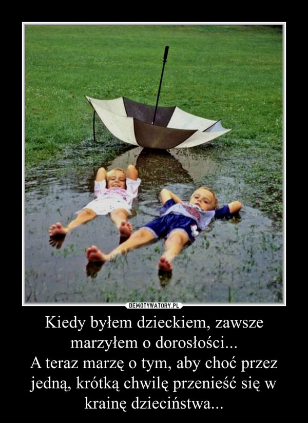 Kiedy byłem dzieckiem, zawsze marzyłem o dorosłości...A teraz marzę o tym, aby choć przez jedną, krótką chwilę przenieść się w krainę dzieciństwa... –