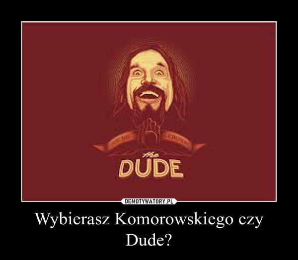 Wybierasz Komorowskiego czy Dude? –