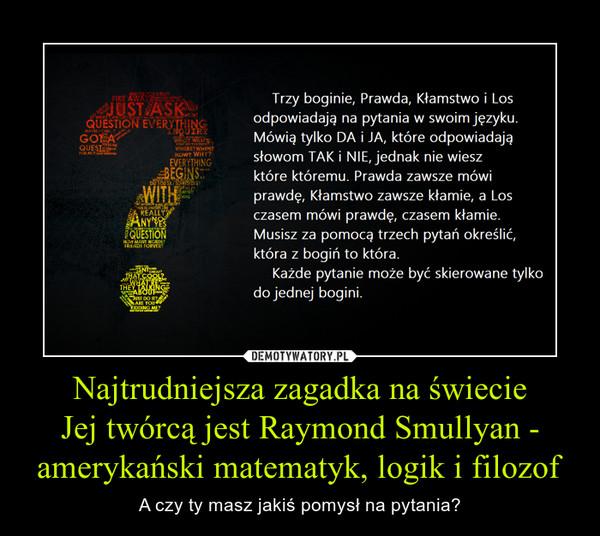 Najtrudniejsza zagadka na świecieJej twórcą jest Raymond Smullyan - amerykański matematyk, logik i filozof – A czy ty masz jakiś pomysł na pytania?