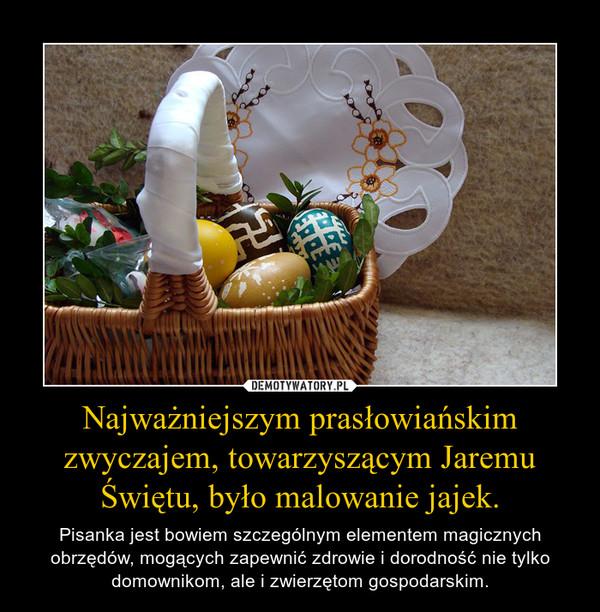 Najważniejszym prasłowiańskim zwyczajem, towarzyszącym Jaremu Świętu, było malowanie jajek. – Pisanka jest bowiem szczególnym elementem magicznych obrzędów, mogących zapewnić zdrowie i dorodność nie tylko domownikom, ale i zwierzętom gospodarskim.