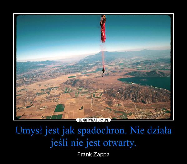 Umysł jest jak spadochron. Nie działa jeśli nie jest otwarty. – Frank Zappa
