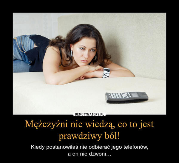 Mężczyźni nie wiedzą, co to jest prawdziwy ból! – Kiedy postanowiłaś nie odbierać jego telefonów,a on nie dzwoni…