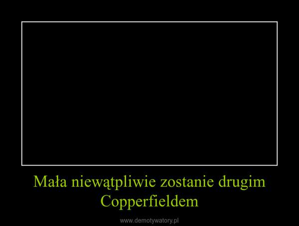 Mała niewątpliwie zostanie drugim Copperfieldem –