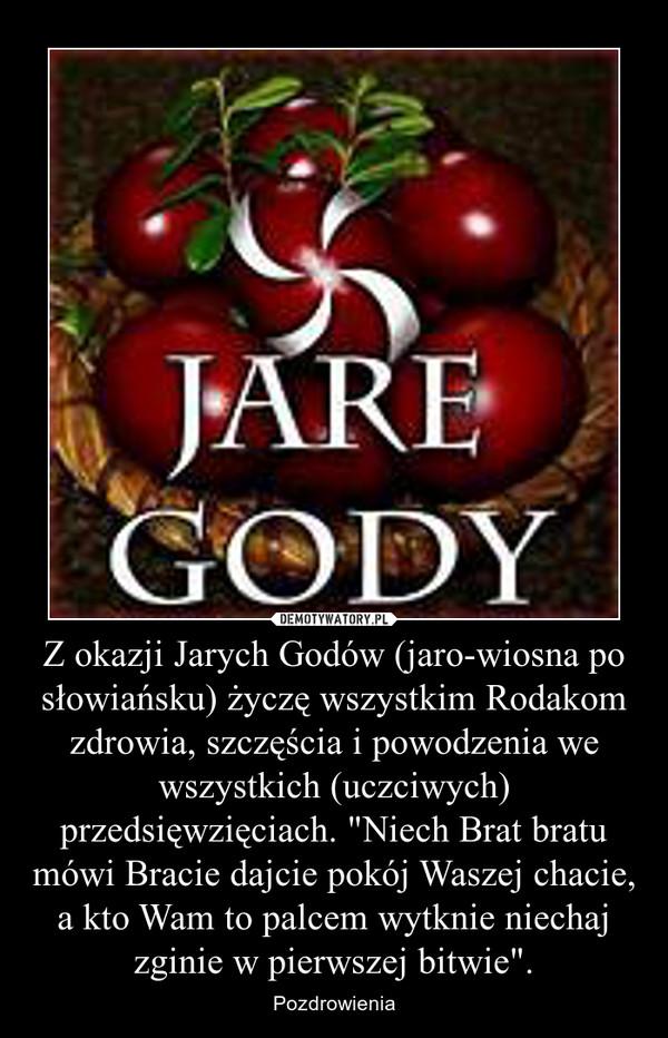 """Z okazji Jarych Godów (jaro-wiosna po słowiańsku) życzę wszystkim Rodakom zdrowia, szczęścia i powodzenia we wszystkich (uczciwych) przedsięwzięciach. """"Niech Brat bratu mówi Bracie dajcie pokój Waszej chacie, a kto Wam to palcem wytknie niechaj zgini – Pozdrowienia"""