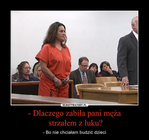 - Dlaczego zabiła pani męża strzałem z łuku? – - Bo nie chciałam budzić dzieci