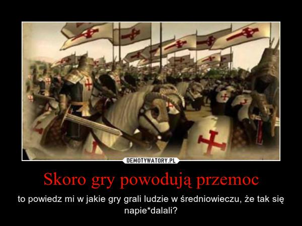 Skoro gry powodują przemoc – to powiedz mi w jakie gry grali ludzie w średniowieczu, że tak się napie*dalali?