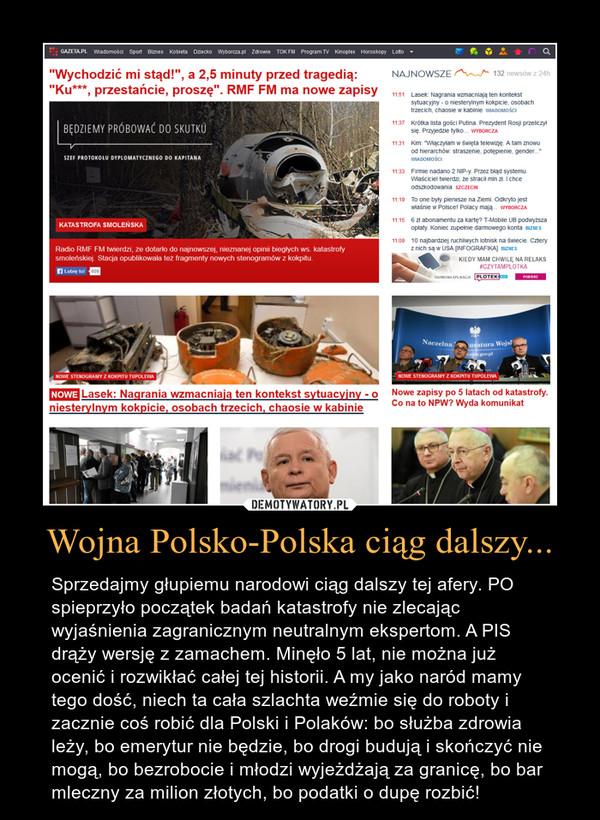 Wojna Polsko-Polska ciąg dalszy... – Sprzedajmy głupiemu narodowi ciąg dalszy tej afery. PO spieprzyło początek badań katastrofy nie zlecając wyjaśnienia zagranicznym neutralnym ekspertom. A PIS drąży wersję z zamachem. Minęło 5 lat, nie można już ocenić i rozwikłać całej tej historii. A my jako naród mamy tego dość, niech ta cała szlachta weźmie się do roboty i zacznie coś robić dla Polski i Polaków: bo służba zdrowia leży, bo emerytur nie będzie, bo drogi budują i skończyć nie mogą, bo bezrobocie i młodzi wyjeżdżają za granicę, bo bar mleczny za milion złotych, bo podatki o dupę rozbić!