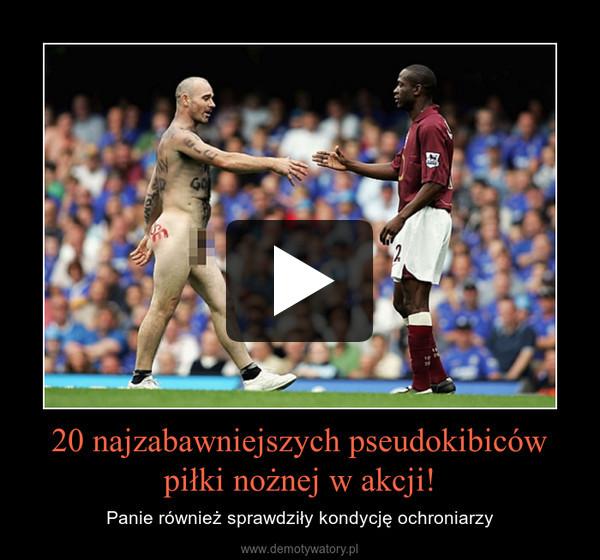 20 najzabawniejszych pseudokibiców piłki nożnej w akcji! – Panie również sprawdziły kondycję ochroniarzy