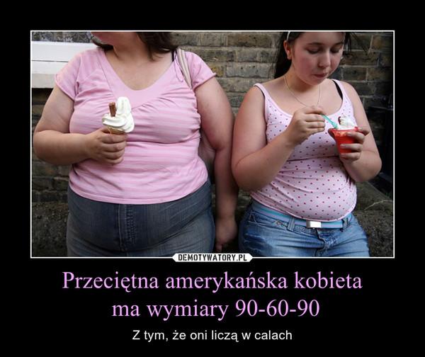 1b22e2aec3f146 Przeciętna amerykańska kobieta ma wymiary 90-60-90 – Demotywatory.pl