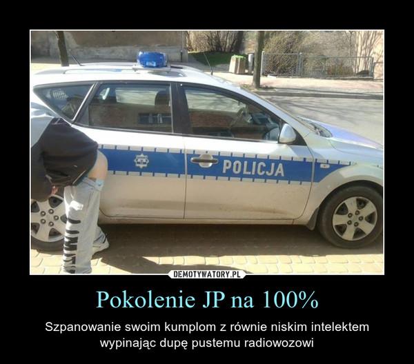 Pokolenie JP na 100% – Szpanowanie swoim kumplom z równie niskim intelektemwypinając dupę pustemu radiowozowi