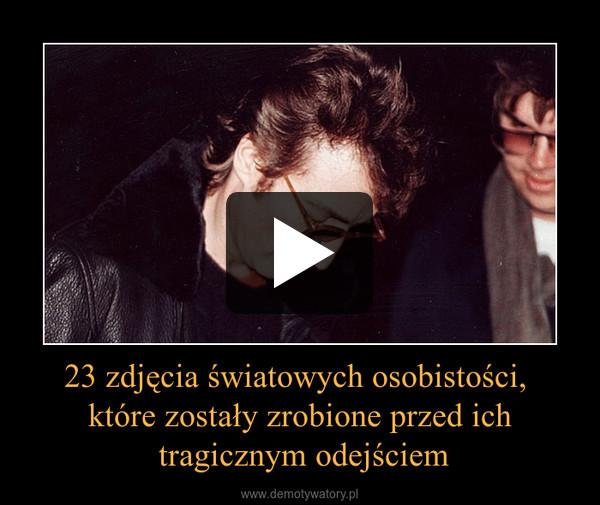 23 zdjęcia światowych osobistości, które zostały zrobione przed ich tragicznym odejściem –