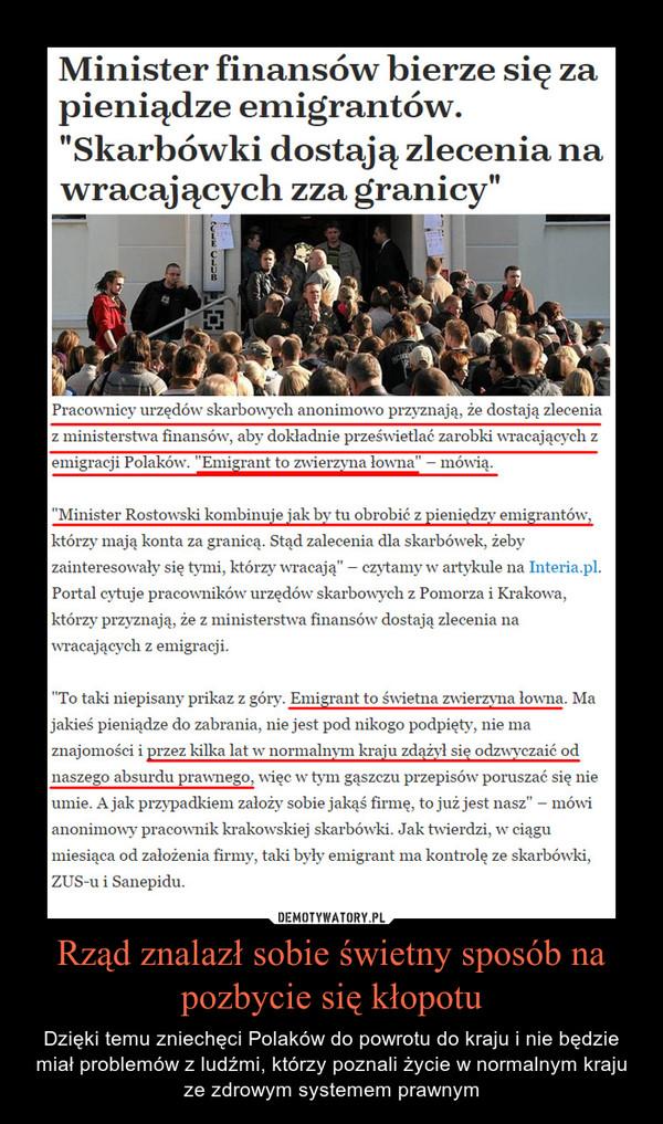 """Rząd znalazł sobie świetny sposób na pozbycie się kłopotu – Dzięki temu zniechęci Polaków do powrotu do kraju i nie będzie miał problemów z ludźmi, którzy poznali życie w normalnym kraju ze zdrowym systemem prawnym Pracownicy urzędów skarbowych anonimowo przyznają, że dostają zlecenia z ministerstwa finansów, aby dokładnie prześwietlać zarobki wracających z emigracji Polaków. """"Emigrant to zwierzyna łowna"""" – mówią.""""Minister Rostowski kombinuje jak by tu obrobić z pieniędzy emigrantów, którzy mają konta za granicą. Stąd zalecenia dla skarbówek, żeby zainteresowały się tymi, którzy wracają"""" – czytamy w artykule na Interia.pl. Portal cytuje pracowników urzędów skarbowych z Pomorza i Krakowa, którzy przyznają, że z ministerstwa finansów dostają zlecenia na wracających z emigracji.""""To taki niepisany prikaz z góry. Emigrant to świetna zwierzyna łowna. Ma jakieś pieniądze do zabrania, nie jest pod nikogo podpięty, nie ma znajomości i przez kilka lat w normalnym kraju zdążył się odzwyczaić od naszego absurdu prawnego, więc w tym gąszczu przepisów poruszać się nie umie. A jak przypadkiem założy sobie jakąś firmę, to już jest nasz"""" – mówi anonimowy pracownik krakowskiej skarbówki. Jak twierdzi, w ciągu miesiąca od założenia firmy, taki były emigrant ma kontrolę ze skarbówki, ZUS-u i Sanepidu."""