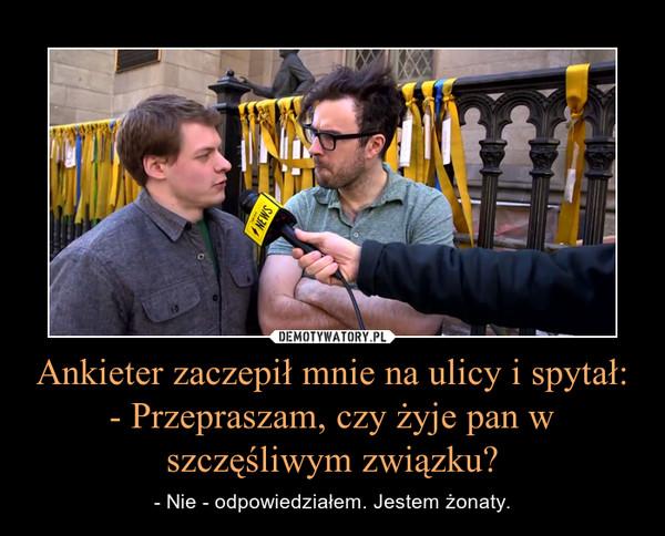 Ankieter zaczepił mnie na ulicy i spytał:- Przepraszam, czy żyje pan w szczęśliwym związku? – - Nie - odpowiedziałem. Jestem żonaty.