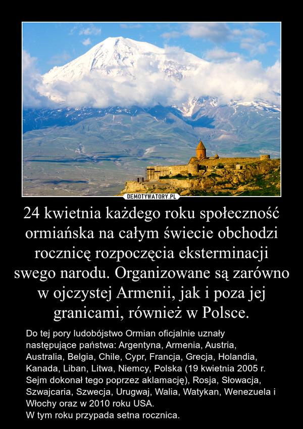 24 kwietnia każdego roku społeczność ormiańska na całym świecie obchodzi rocznicę rozpoczęcia eksterminacji swego narodu. Organizowane są zarówno w ojczystej Armenii, jak i poza jej granicami, również w Polsce. – Do tej pory ludobójstwo Ormian oficjalnie uznały następujące państwa: Argentyna, Armenia, Austria, Australia, Belgia, Chile, Cypr, Francja, Grecja, Holandia, Kanada, Liban, Litwa, Niemcy, Polska (19 kwietnia 2005 r. Sejm dokonał tego poprzez aklamację), Rosja, Słowacja, Szwajcaria, Szwecja, Urugwaj, Walia, Watykan, Wenezuela i Włochy oraz w 2010 roku USA.W tym roku przypada setna rocznica.