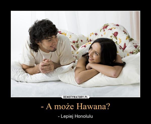 - A może Hawana? – - Lepiej Honolulu