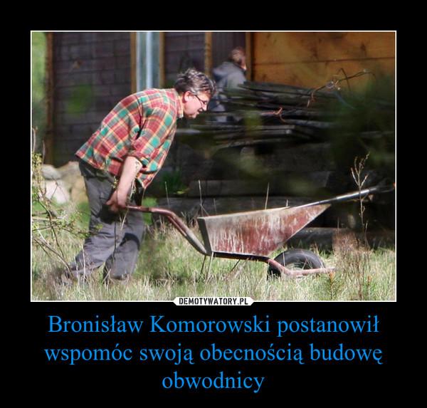 Bronisław Komorowski postanowił wspomóc swoją obecnością budowę obwodnicy –