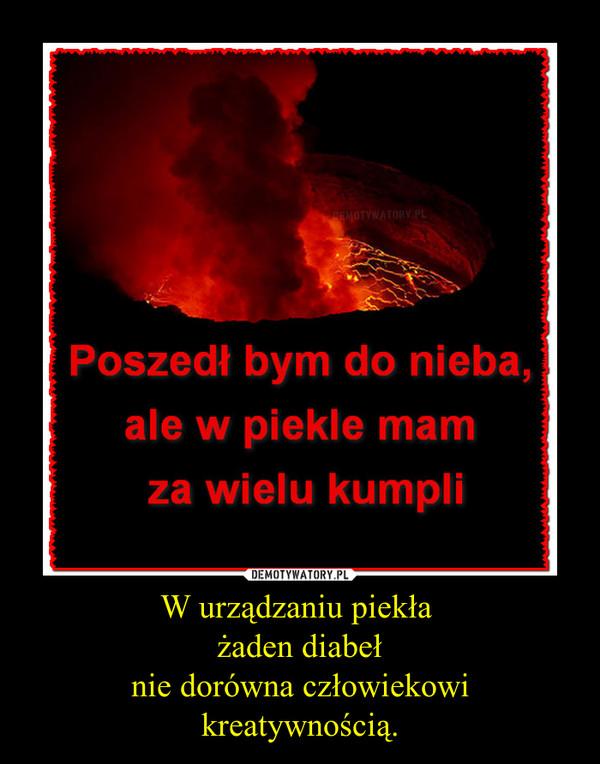 W urządzaniu piekła żaden diabełnie dorówna człowiekowikreatywnością. –