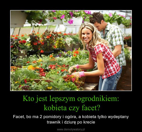 Kto jest lepszym ogrodnikiem: kobieta czy facet? – Facet, bo ma 2 pomidory i ogóra, a kobieta tylko wydeptany trawnik i dziurę po krecie