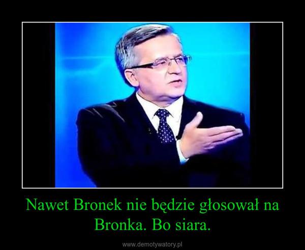 Nawet Bronek nie będzie głosował na Bronka. Bo siara. –