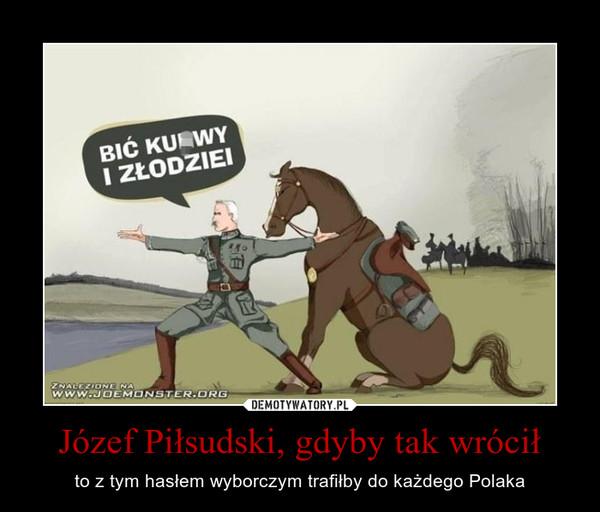 Józef Piłsudski, gdyby tak wrócił – to z tym hasłem wyborczym trafiłby do każdego Polaka