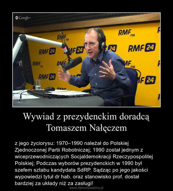 Wywiad z prezydenckim doradcą Tomaszem Nałęczem – z jego życiorysu: 1970–1990 należał do Polskiej Zjednoczonej Partii Robotniczej; 1990 został jednym z wiceprzewodniczących Socjaldemokracji Rzeczypospolitej Polskiej; Podczas wyborów prezydenckich w 1990 był szefem sztabu kandydata SdRP. Sądząc po jego jakości wypowiedzi tytuł dr hab. oraz stanowisko prof. dostał bardziej za układy niż za zasługi!