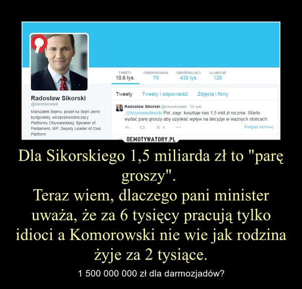 """Dla Sikorskiego 1,5 miliarda zł to """"parę groszy"""". Teraz wiem, dlaczego pani minister uważa, że za 6 tysięcy pracują tylko idioci a Komorowski nie wie jak rodzina żyje za 2 tysiące. – 1 500 000 000 zł dla darmozjadów?"""