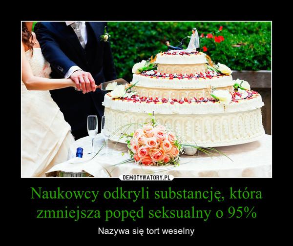 Naukowcy odkryli substancję, która zmniejsza popęd seksualny o 95% – Nazywa się tort weselny