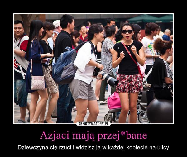 Azjaci mają przej*bane – Dziewczyna cię rzuci i widzisz ją w każdej kobiecie na ulicy