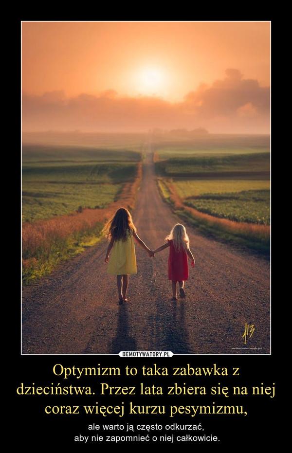 Optymizm to taka zabawka z dzieciństwa. Przez lata zbiera się na niej coraz więcej kurzu pesymizmu, – ale warto ją często odkurzać, aby nie zapomnieć o niej całkowicie.