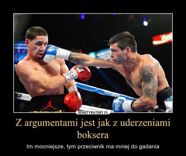 Z argumentami jest jak z uderzeniami boksera – Im mocniejsze, tym przeciwnik ma mniej do gadania