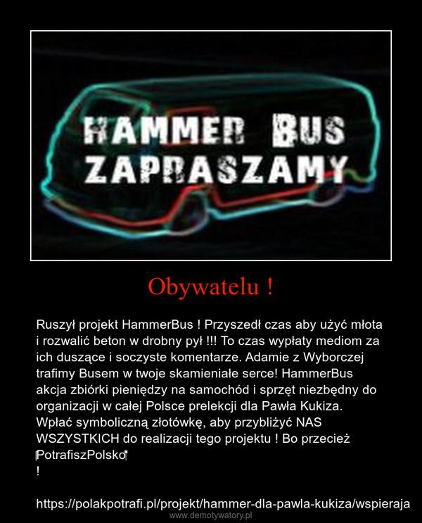 Obywatelu ! – Ruszył projekt HammerBus ! Przyszedł czas aby użyć młota i rozwalić beton w drobny pył !!! To czas wypłaty mediom za ich duszące i soczyste komentarze. Adamie z Wyborczej trafimy Busem w twoje skamieniałe serce! HammerBus akcja zbiórki pieniędzy na samochód i sprzęt niezbędny do organizacji w całej Polsce prelekcji dla Pawła Kukiza.Wpłać symboliczną złotówkę, aby przybliżyć NAS WSZYSTKICH do realizacji tego projektu ! Bo przecież PotrafiszPolsko !https://polakpotrafi.pl/projekt/hammer-dla-pawla-kukiza/wspieraja