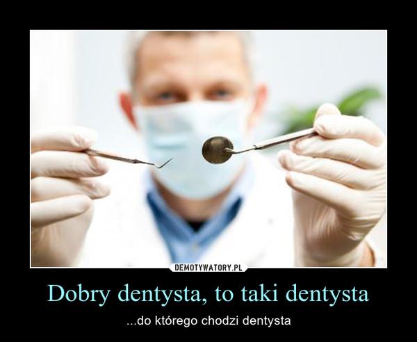 Dobry dentysta, to taki dentysta – ...do którego chodzi dentysta