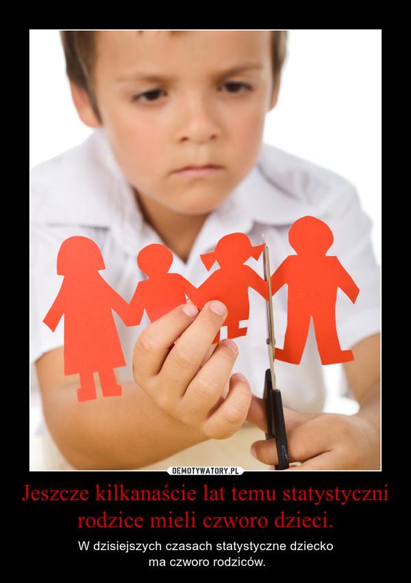 Jeszcze kilkanaście lat temu statystyczni rodzice mieli czworo dzieci. – W dzisiejszych czasach statystyczne dziecko ma czworo rodziców.