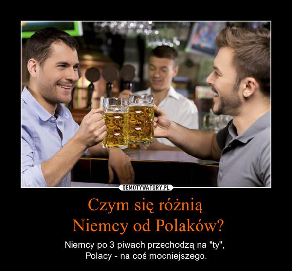 """Czym się różnią Niemcy od Polaków? – Niemcy po 3 piwach przechodzą na """"ty"""", Polacy - na coś mocniejszego."""