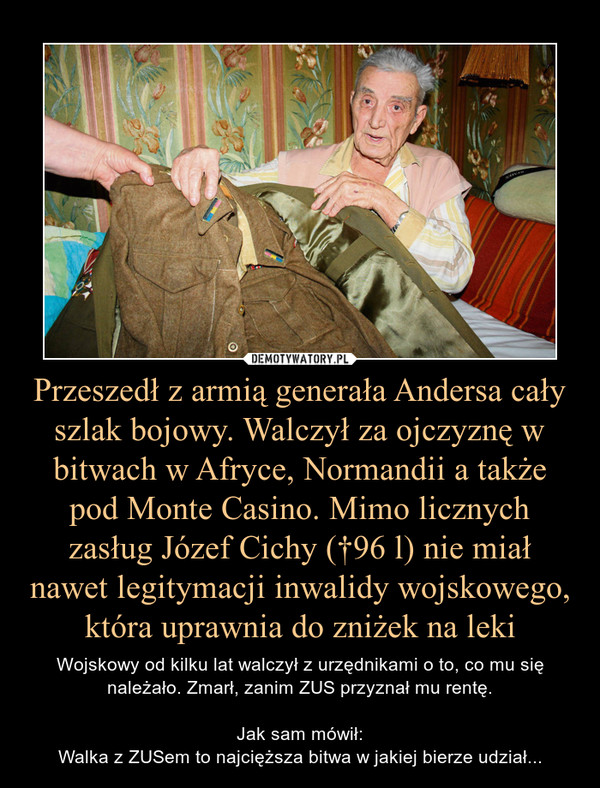 Przeszedł z armią generała Andersa cały szlak bojowy. Walczył za ojczyznę w bitwach w Afryce, Normandii a także pod Monte Casino. Mimo licznych zasług Józef Cichy (†96 l) nie miał nawet legitymacji inwalidy wojskowego, która uprawnia do zniżek na leki – Wojskowy od kilku lat walczył z urzędnikami o to, co mu się należało. Zmarł, zanim ZUS przyznał mu rentę.Jak sam mówił:Walka z ZUSem to najcięższa bitwa w jakiej bierze udział...