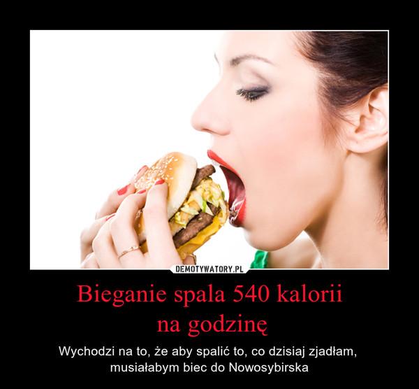 Bieganie spala 540 kalorii na godzinę – Wychodzi na to, że aby spalić to, co dzisiaj zjadłam, musiałabym biec do Nowosybirska