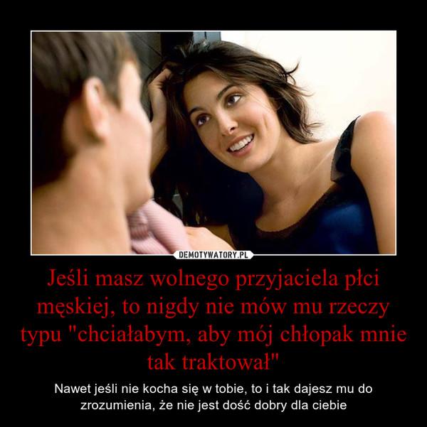 """Jeśli masz wolnego przyjaciela płci męskiej, to nigdy nie mów mu rzeczy typu """"chciałabym, aby mój chłopak mnie tak traktował"""" – Nawet jeśli nie kocha się w tobie, to i tak dajesz mu do zrozumienia, że nie jest dość dobry dla ciebie"""