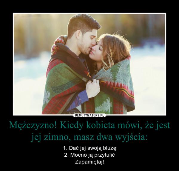 Mężczyzno! Kiedy kobieta mówi, że jest jej zimno, masz dwa wyjścia: – 1. Dać jej swoją bluzę2. Mocno ją przytulićZapamiętaj!