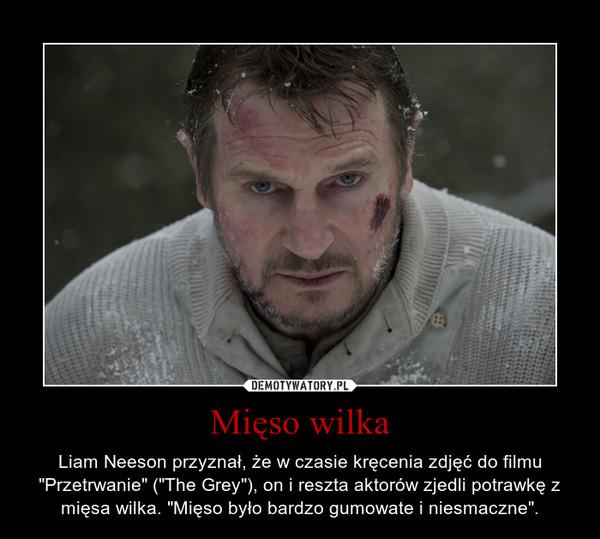 """Mięso wilka – Liam Neeson przyznał, że w czasie kręcenia zdjęć do filmu """"Przetrwanie"""" (""""The Grey""""), on i reszta aktorów zjedli potrawkę z mięsa wilka. """"Mięso było bardzo gumowate i niesmaczne""""."""