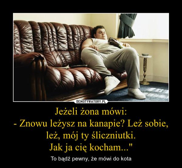 """Jeżeli żona mówi:- Znowu leżysz na kanapie? Leż sobie, leż, mój ty śliczniutki.Jak ja cię kocham..."""" – To bądź pewny, że mówi do kota"""